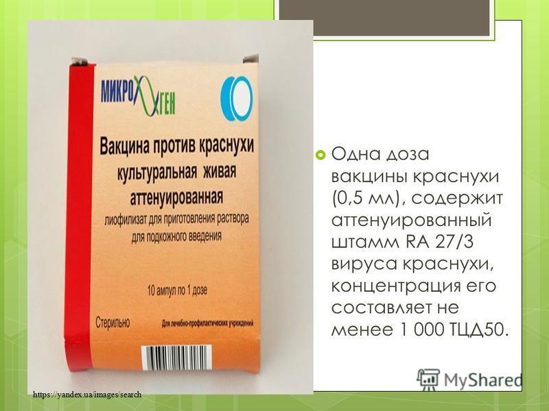 Одна доза вакцины краснухи (0,5 мл), содержит аттенуированный штамм RA 27/3 вируса краснухи, концентрация его составляет не менее 1 000 ТЦД50. https://yandex.ua/images/search