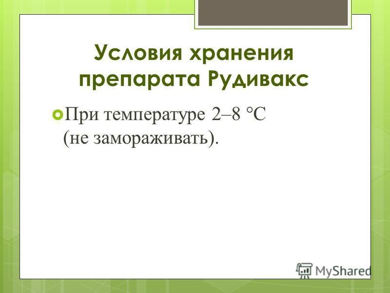Условия хранения препарата Рудивакс При температуре 2–8 °C (не замораживать).