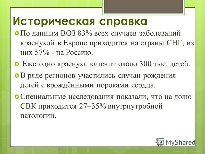 Историческая справка По данным ВОЗ 83% всех случаев заболеваний краснухой в Европе приходится на страны СНГ; из них 57% - на Россию. Ежегодно краснуха калечит около 300 тыс. детей. В ряде регионов участились случаи рождения детей с врождёнными порока