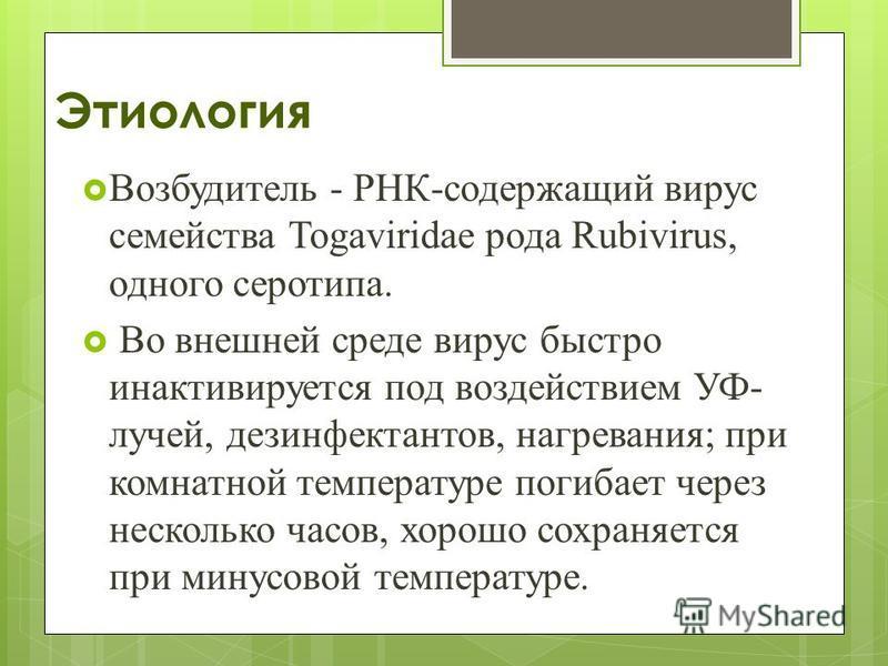 Этиология Возбудитель - РНК-содержащий вирус семейства Togaviridae рода Rubivirus, одного серотипа. Во внешней среде вирус быстро инактивируется под воздействием УФ- лучей, дезинфектантов, нагревания; при комнатной температуре погибает через нескольк