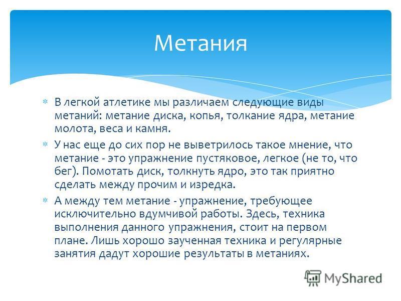 В легкой атлеттике мы различаем следующие виды метаний: метании диска, копья, толкании ядра, метании молота, веса и камня. У нас еще до сих пор не выветрилось такое мнении, что метании - это упражнении пустяковое, легкое (не то, что бег). Помотать ди