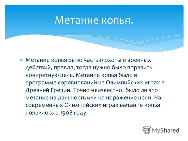 Метании копья было частью охоты и военных действий, правда, тогда нужно было поразить конкретную цель. Метании копья было в программе соревнований на Олимпийских играх в Древней Греции. Точно неизвестно, было ли это метании на дальность или на пораже