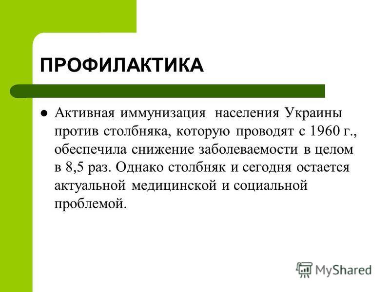 ПРОФИЛАКТИКА Активная иммунизация населения Украины против столбняка, которую проводят с 1960 г., обеспечила снижение заболеваемости в целом в 8,5 раз. Однако столбняк и сегодня остается актуальной медицинской и социальной проблемой.