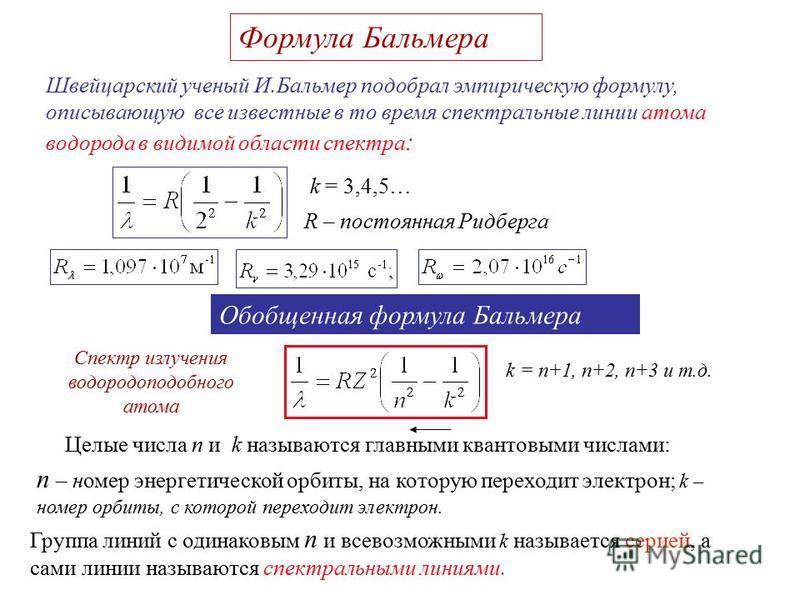 Формула Бальмера Швейцарский ученый И.Бальмер подобрал эмпирическую формулу, описывающую все известные в то время спектральные линии атома водорода в видимой области спектра : R – постоянная Ридберга Обобщенная формула Бальмера k = 3,4,5… Целые числа