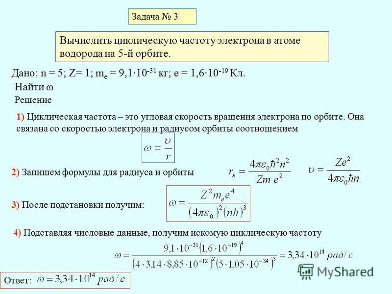 Задача 3 Вычислить циклическую частоту электрона в атоме водорода на 5-й орбите. Дано: n = 5; Z= 1; m е = 9,1·10 -31 кг; e = 1,6·10 -19 Кл. Найти ω Решение 1) Циклическая частота – это угловая скорость вращения электрона по орбите. Она связана со ско