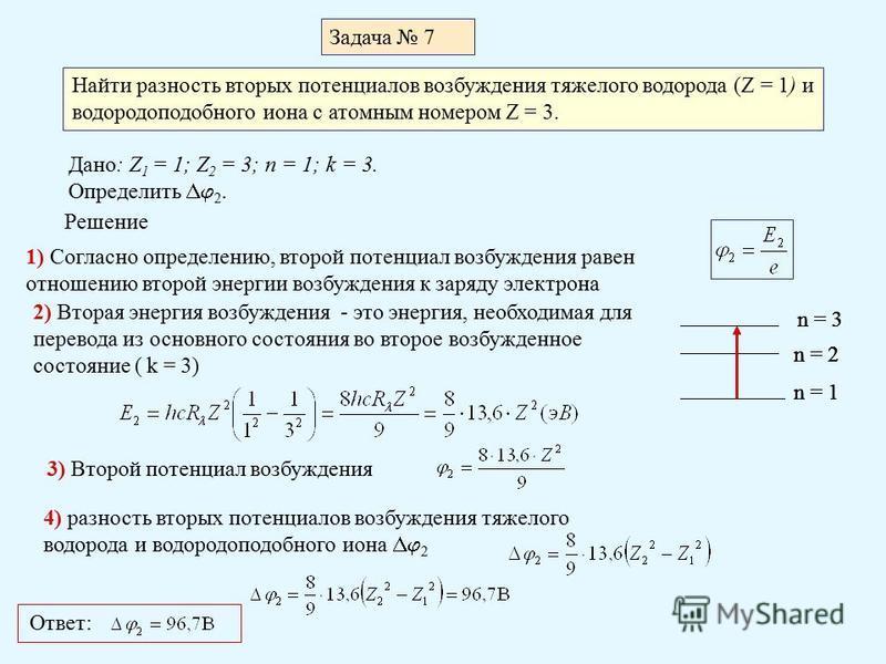 Задача 7 Найти разность вторых потенциалов возбуждения тяжелого водорода (Z = 1) и водородоподобного иона с атомным номером Z = 3. Дано: Z 1 = 1; Z 2 = 3; n = 1; k = 3. Определить 2. Решение 1) Согласно определению, второй потенциал возбуждения равен