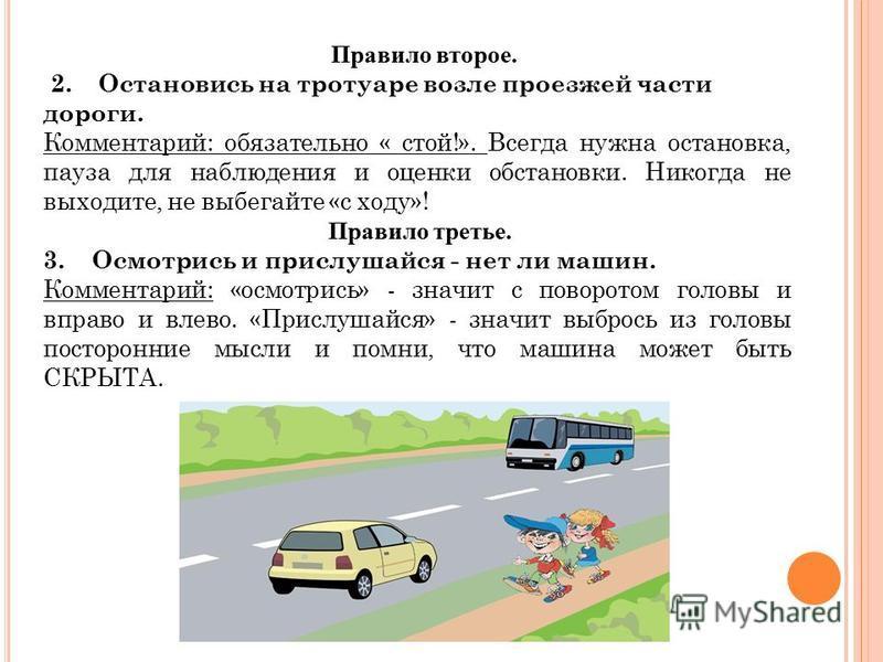 Правило второе. 2. Остановись на тротуаре возле проезжей части дороги. Комментарий: обязательно « стой!». Всегда нужна остановка, пауза для наблюдения и оценки обстановки. Никогда не выходите, не выбегайте «с ходу»! Правило третье. 3. Осмотрись и при