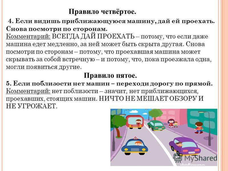 Правило четвёртое. 4. Если видишь приближающуюся машину, дай ей проехать. Снова посмотри по сторонам. Комментарий: ВСЕГДА ДАЙ ПРОЕХАТЬ – потому, что если даже машина едет медленно, за ней может быть скрыта другая. Снова посмотри по сторонам – потому,