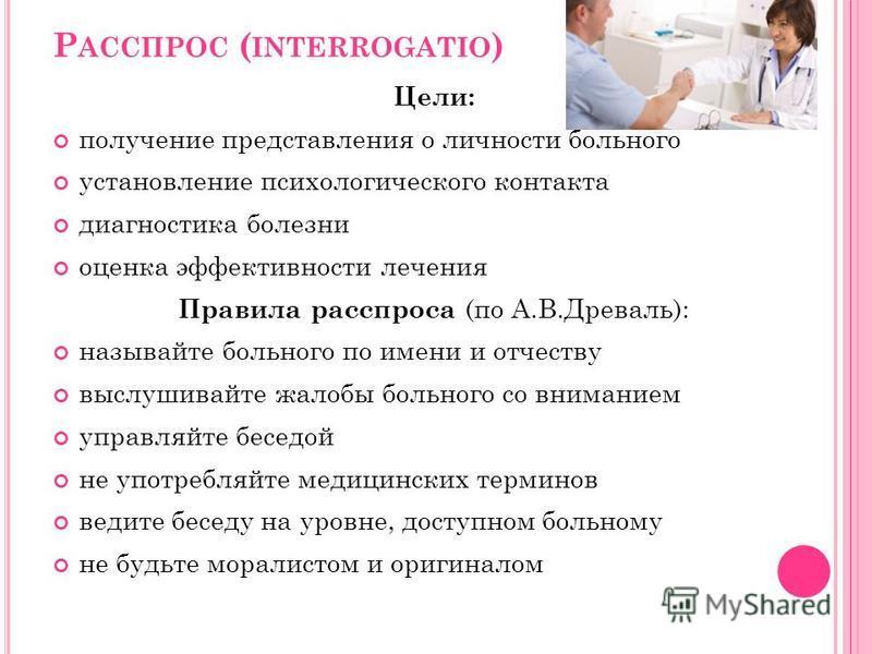 Р АССПРОС ( INTERROGATIO ) Цели: получение представления о личности больного установление психологического контакта диагностика болезни оценка эффективности лечения Правила расспроса (по А.В.Древаль): называйте больного по имени и отчеству выслушивай