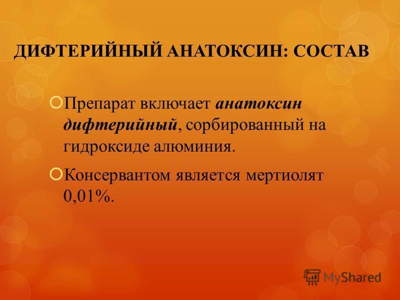 ДИФТЕРИЙНЫЙ АНАТОКСИН: СОСТАВ Препарат включает анатоксин дифтерийный, сорбированный на гидроксиде алюминия. Консервантом является мертиолят 0,01%.