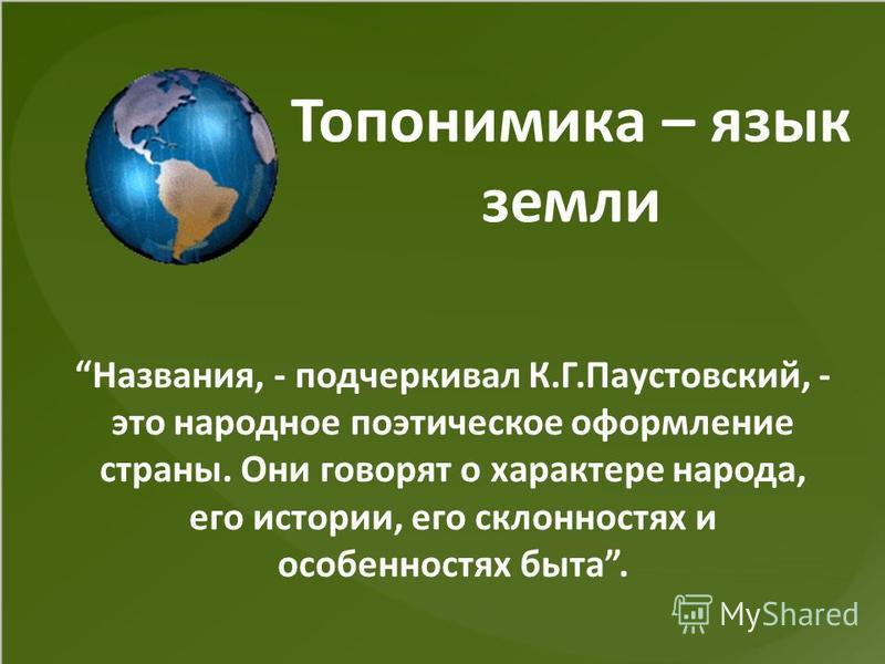 Топонимика – язык земли Названия, - подчеркивал К.Г.Паустовский, - это народное поэтическое оформление страны. Они говорят о характере народа, его истории, его склонностях и особенностях быта.