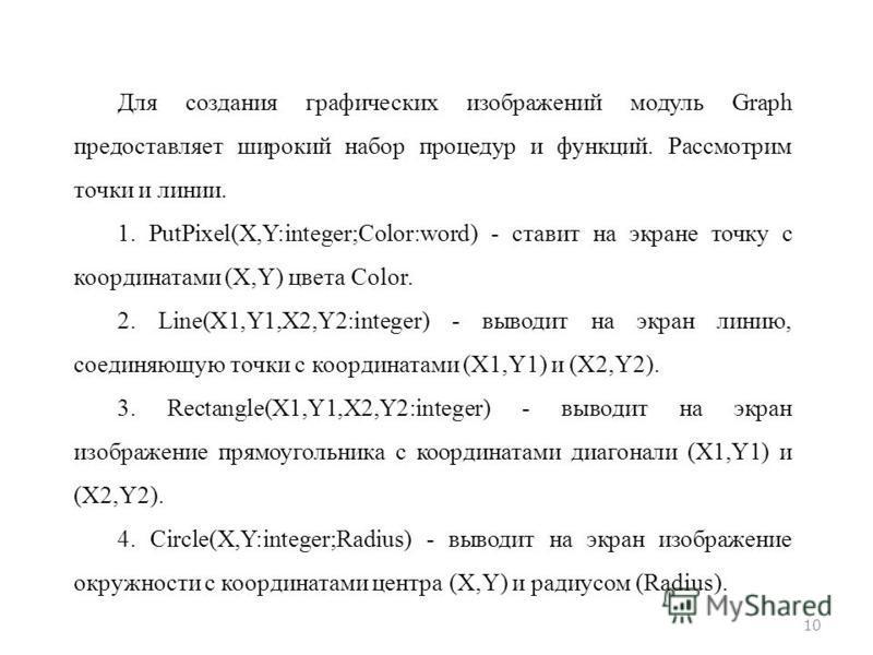 10 Для создания графических изображений модуль Graph предоставляет широкий набор процедур и функций. Рассмотрим точки и линии. 1. PutPixel(X,Y:integer;Color:word) - ставит на экране точку с координатами (X,Y) цвета Color. 2. Line(X1,Y1,X2,Y2:integer)