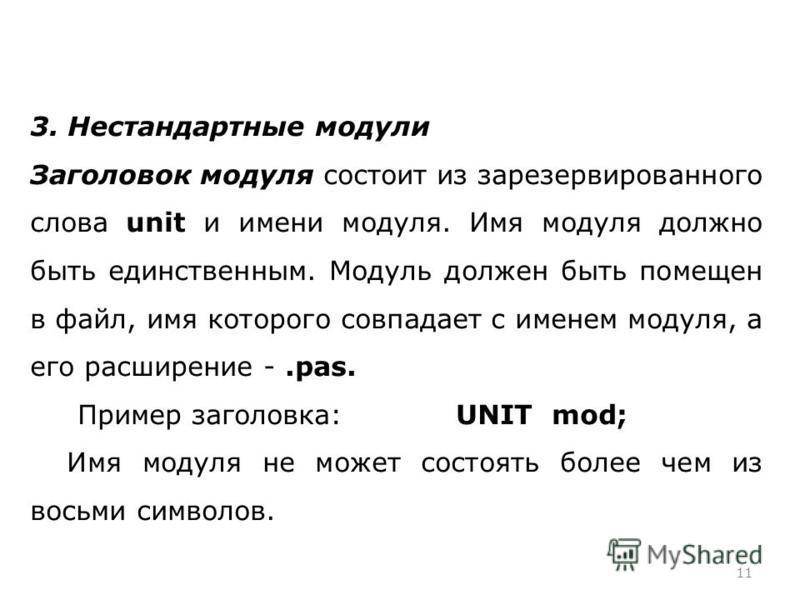 11 3. Нестандартные модули Заголовок модуля состоит из зарезервированного слова unit и имени модуля. Имя модуля должно быть единственным. Модуль должен быть помещен в файл, имя которого совпадает с именем модуля, а его расширение -.pas. Пример заголо