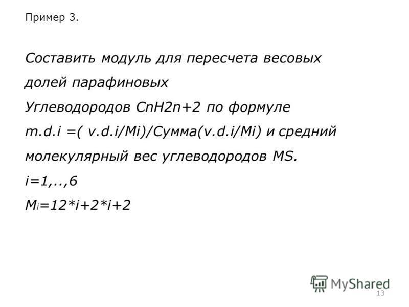 13 Пример 3. Составить модуль для пересчета весовых долей парафиновых Углеводородов СnH2n+2 по формуле m.d.i =( v.d.i/Mi)/Сумма(v.d.i/Mi) и средний молекулярный вес углеводородов МS. i=1,..,6 M i =12*i+2*i+2
