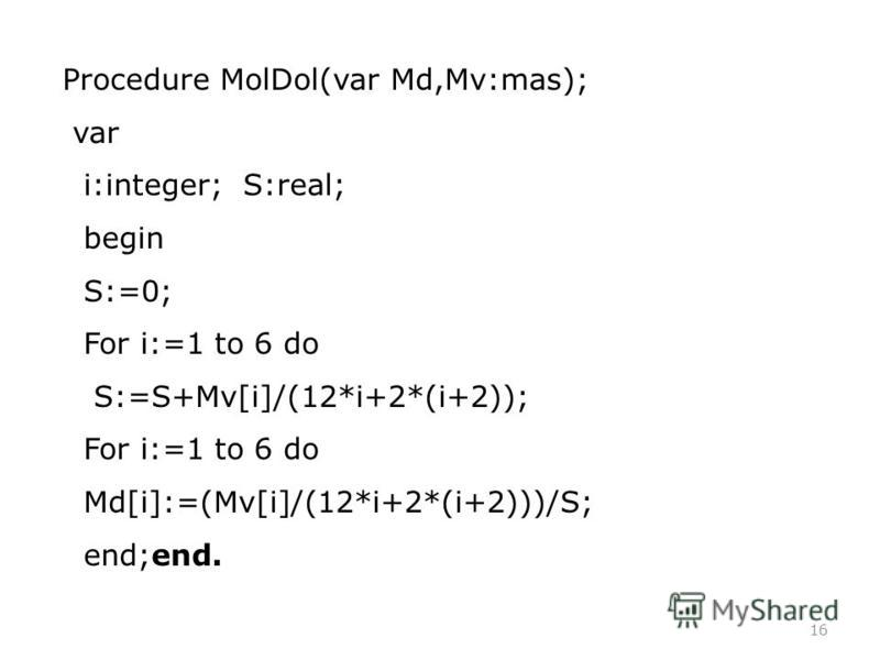 16 Procedure MolDol(var Md,Mv:mas); var i:integer; S:real; begin S:=0; For i:=1 to 6 do S:=S+Mv[i]/(12*i+2*(i+2)); For i:=1 to 6 do Md[i]:=(Mv[i]/(12*i+2*(i+2)))/S; end;end.