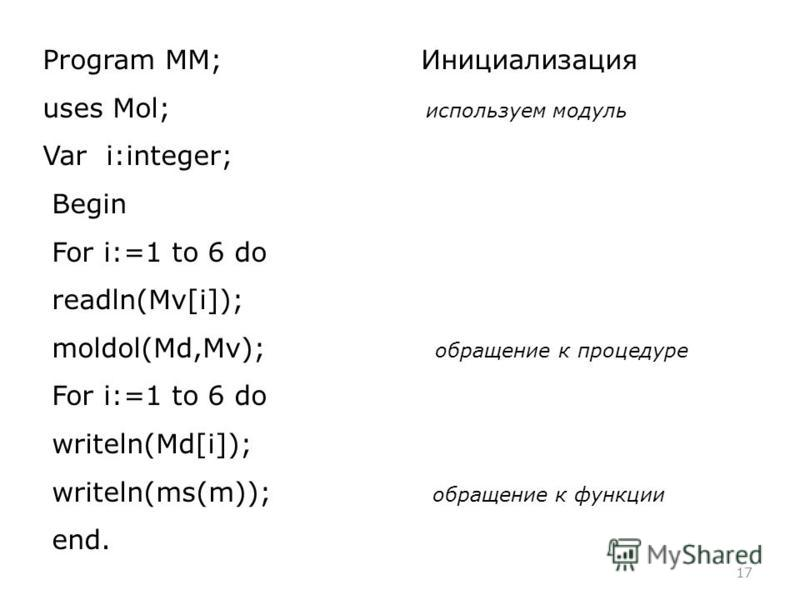 17 Program MM; Инициализация uses Mol; используем модуль Var i:integer; Begin For i:=1 to 6 do readln(Mv[i]); moldol(Md,Mv); обращение к процедуре For i:=1 to 6 do writeln(Md[i]); writeln(ms(m)); обращение к функции end.