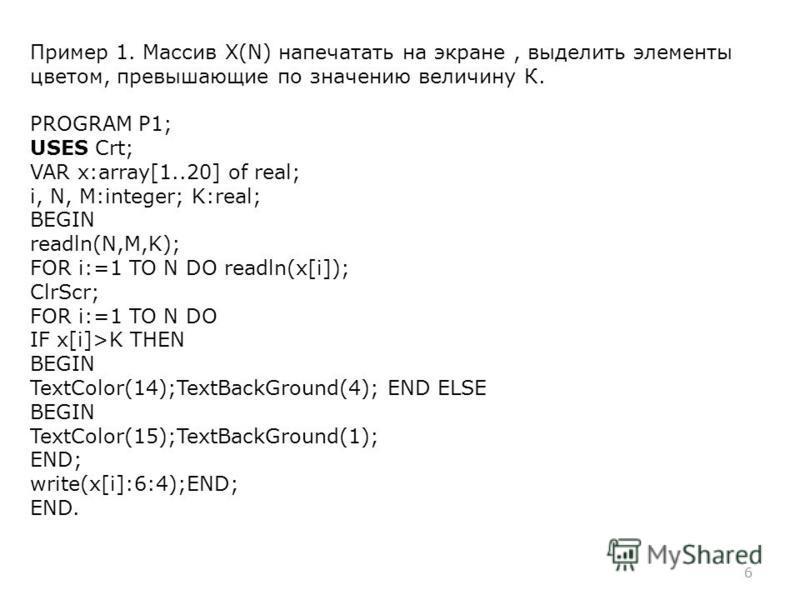 6 Пример 1. Массив X(N) напечатать на экране, выделить элементы цветом, превышающие по значению величину К. PROGRAM P1; USES Crt; VAR x:array[1..20] of real; i, N, M:integer; K:real; BEGIN readln(N,M,K); FOR i:=1 TO N DO readln(x[i]); ClrScr; FOR i:=