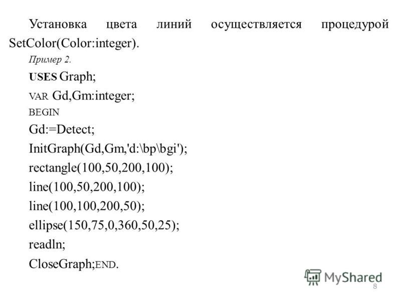 8 Установка цвета линий осуществляется процедурой SetColor(Color:integer). Пример 2. USES Graph; VAR Gd,Gm:integer; BEGIN Gd:=Detect; InitGraph(Gd,Gm,'d:\bp\bgi'); rectangle(100,50,200,100); line(100,50,200,100); line(100,100,200,50); ellipse(150,75,