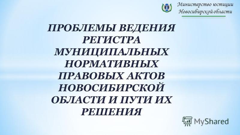 Министерство юстиции Новосибирской области ПРОБЛЕМЫ ВЕДЕНИЯ РЕГИСТРА МУНИЦИПАЛЬНЫХ НОРМАТИВНЫХ ПРАВОВЫХ АКТОВ НОВОСИБИРСКОЙ ОБЛАСТИ И ПУТИ ИХ РЕШЕНИЯ