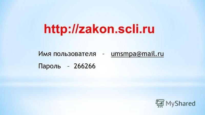 http://zakon.scli.ru Имя пользователя – umsmpa@mail.ru Пароль – 266266