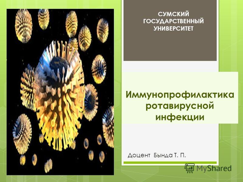 Иммунопрофилактика ротавирусной инфекции Доцент Бында Т. П. СУМСКИЙ ГОСУДАРСТВЕННЫЙ УНИВЕРСИТЕТ