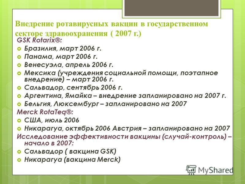 Внедрение ротавирусных вакцин в государственном секторе здравоохранения ( 2007 г.) GSK Rotarix®: Бразилия, март 2006 г. Панама, март 2006 г. Венесуэла, апрель 2006 г. Мексика (учреждения социальной помощи, поэтапное внедрение) – март 2006 г. Сальвадо