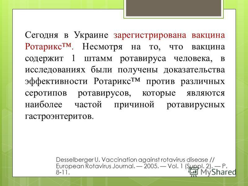 Сегодня в Украине зарегистрирована вакцина Ротарикс. Несмотря на то, что вакцина содержит 1 штамм ротавируса человека, в исследованиях были получены доказательства эффективности Ротарикс против различных серотипов ротавирусов, которые являются наибол