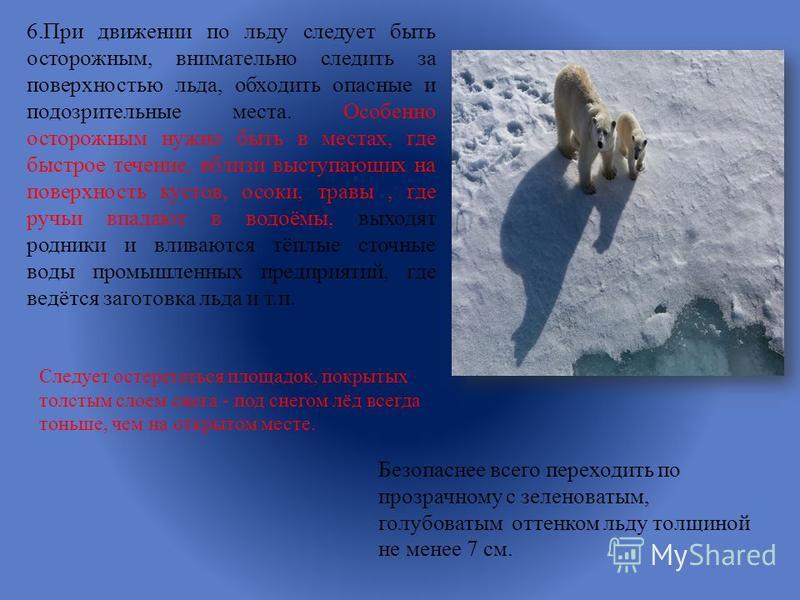 6. При движении по льду следует быть осторожным, внимательно следить за поверхностью льда, обходить опасные и подозрительные места. Особенно осторожным нужно быть в местах, где быстрое течение, вблизи выступающих на поверхность кустов, осоки, травы,