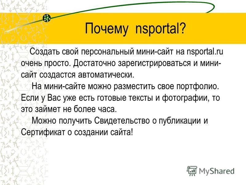 Почему nsportal? Создать свой персональный мини-сайт на nsportal.ru очень просто. Достаточно зарегистрироваться и мини- сайт создастся автоматически. На мини-сайте можно разместить свое портфолио. Если у Вас уже есть готовые тексты и фотографии, то э