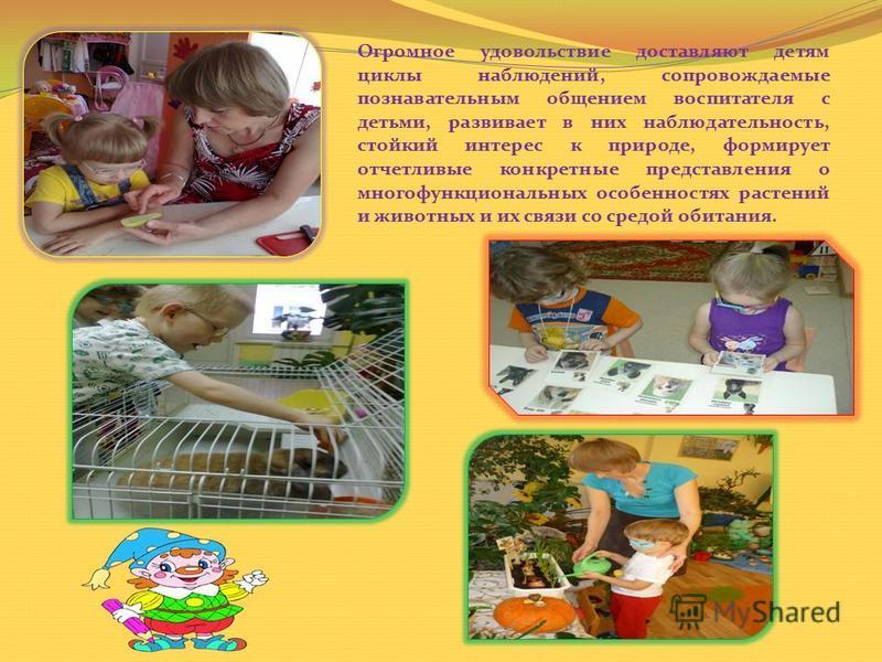 Огромное удовольствие доставляют детям циклы наблюдений, сопровождаемые познавательным общением воспитателя с детьми, развивает в них наблюдательность, стойкий интерес к природе, формирует отчетливые конкретные представления о многофункциональных осо