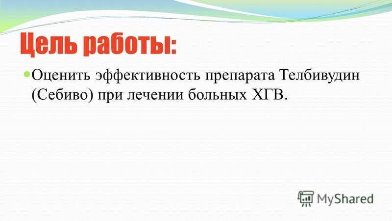 Цель работы: Оценить эффективность препарата Телбивудин (Себиво) при лечении больных ХГВ.