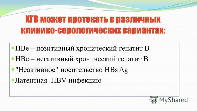 ХГВ может протекать в различных клинико-серологических вариантах: HBe – позитивный хронический гепатит В HBe – негативный хронический гепатит В Неактивное носительство HBs Ag Латентная HBV-инфекцию