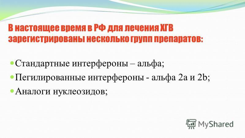 В настоящее время в РФ для лечения ХГВ зарегистрированы несколько групп препаратов: Стандартные интерфероны – альфа; Пегилированные интерфероны - альфа 2 а и 2b; Аналоги нуклеозидов;