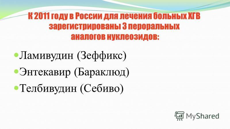 К 2011 году в России для лечения больных ХГВ зарегистрированы 3 пероральных аналогов нуклеозидов: Ламивудин (Зеффикс) Энтекавир (Бараклюд) Телбивудин (Себиво)