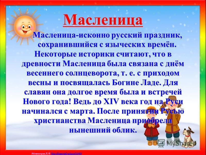 Масленица Масленица-исконно русский праздник, Масленица-исконно русский праздник, сохранившийся с языческих времён. сохранившийся с языческих времён. Некоторые историки считают, что в древности Масленица была связана с днём весеннего солнцеворота, т.