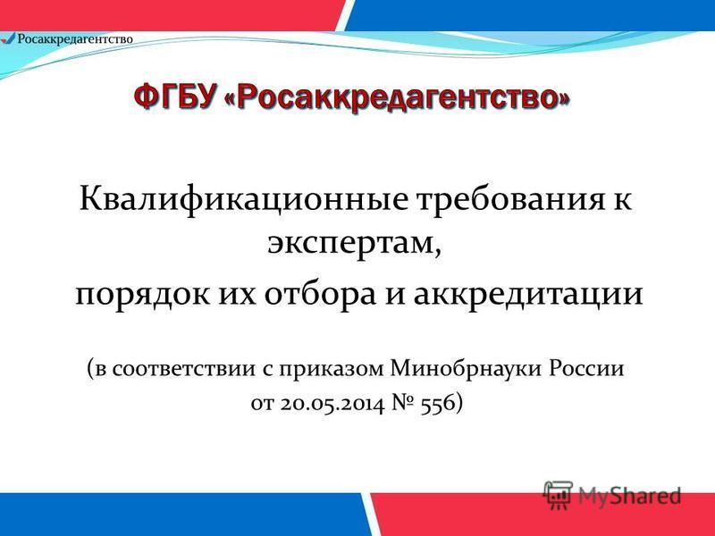Квалификационные требования к экспертам, порядок их отбора и аккредитации (в соответствии с приказом Минобрнауки России от 20.05.2014 556)