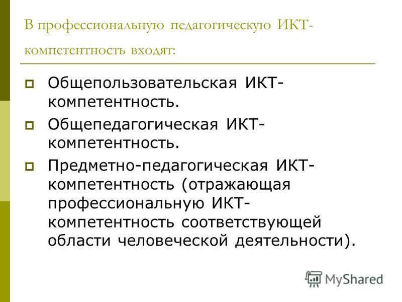 В профессиональную педагогическую ИКТ- компетентность входят: Общепользовательская ИКТ- компетентность. Общепедагогическая ИКТ- компетентность. Предметно-педагогическая ИКТ- компетентность (отражающая профессиональную ИКТ- компетентность соответствую