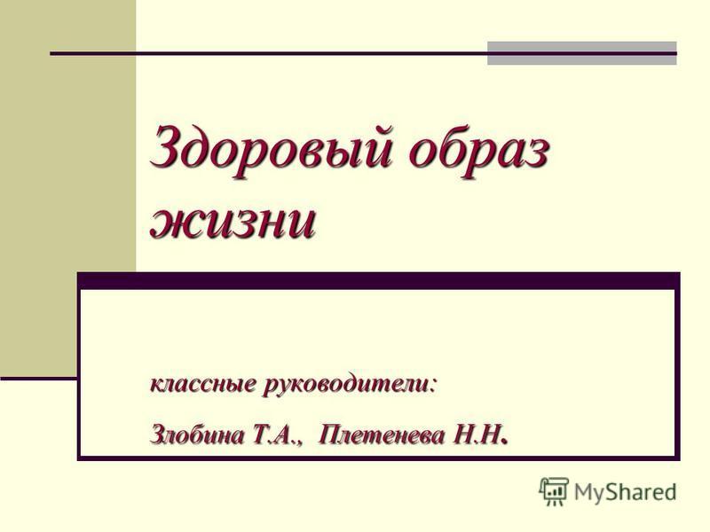 Здоровый образ жизни классные руководители: Злобина Т.А., Плетенева Н.Н.