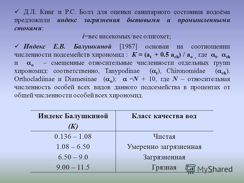 Д.Л. Кинг и Р.С. Болл для оценки санитарного состояния водоёма предложили индекс загрязнения бытовыми и промышленными стоками: i=вес насекомых/вес олигохет; Индекс Е.В. Балушкиной [1987] основан на соотношении численности подсемейств хирономид : К =