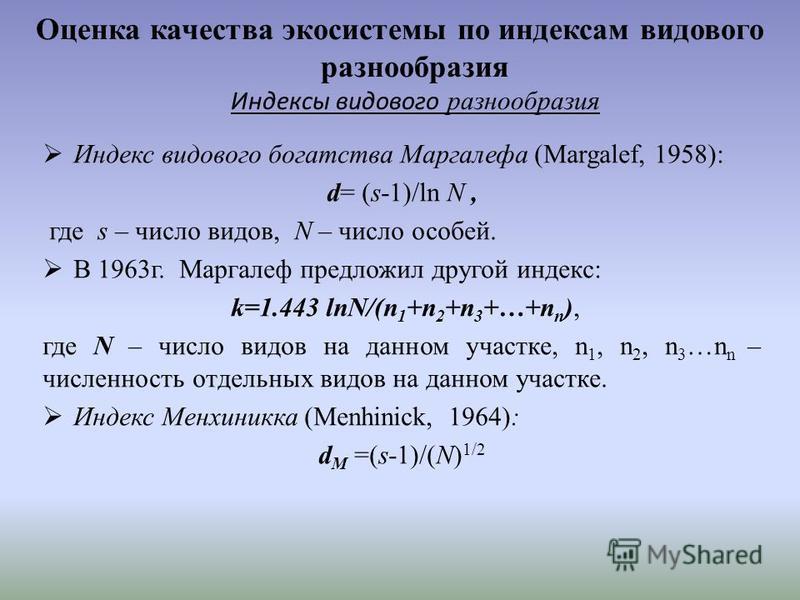 Оценка качества экосистемы по индексам видового разнообразия Индексы видового разнообразия Индекс видового богатства Маргалефа (Margalef, 1958): d= (s-1)/ln N, где s – число видов, N – число особей. В 1963 г. Маргалеф предложил другой индекс: k=1.443