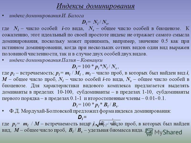 Индексы доминирования индекс доминирования И. Балога D i = N i / N s, где N i – число особей i-го вида, N s – общее число особей в биоценозе. К сожалению, этот идеальный по своей простоте индекс не отражает самого смысла доминирования, поскольку може