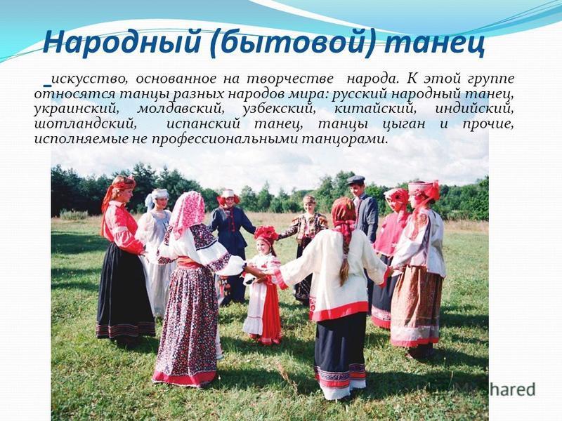 Народный (бытовой) танец - искусство, основанное на творчестве народа. К этой группе относятся танцы разных народов мира: русский народный танец, украинский, молдавский, узбекский, китайский, индийский, шотландский, испанский танец, танцы цыган и про
