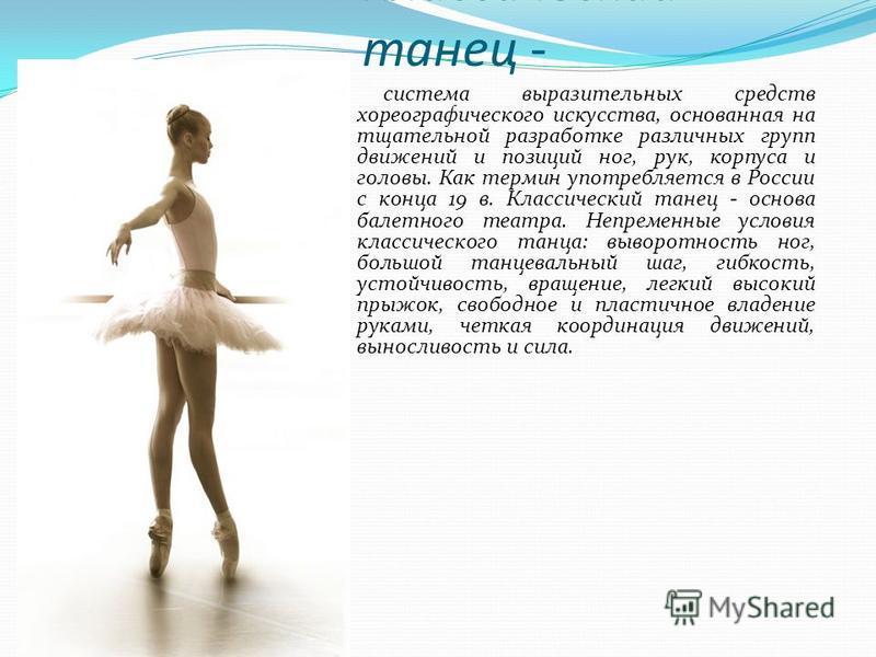 Классический танец - система выразительных средств хореографического искусства, основанная на тщательной разработке различных групп движений и позиций ног, рук, корпуса и головы. Как термин употребляется в России с конца 19 в. Классический танец - ос