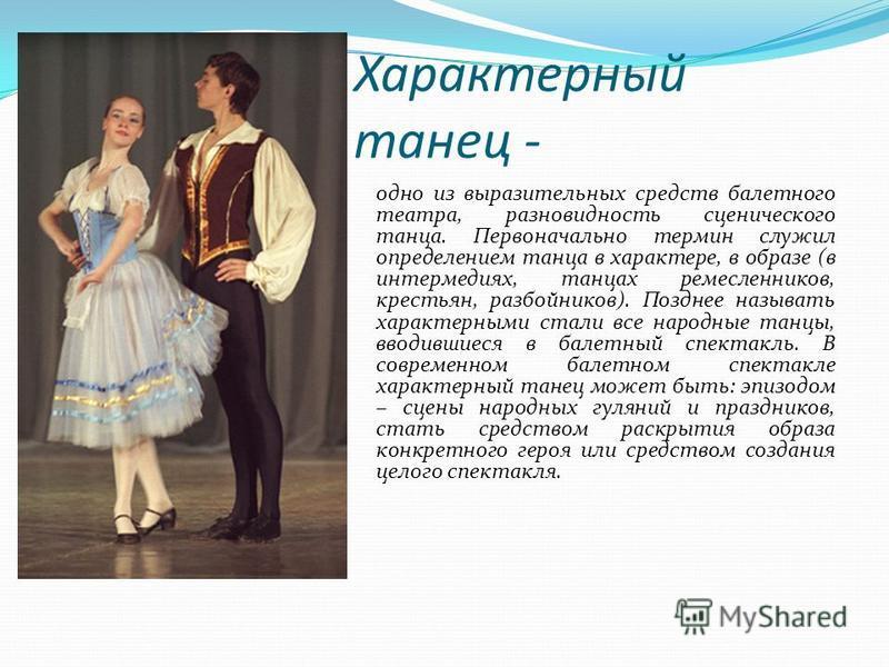 Характерный танец - одно из выразительных средств балетного театра, разновидность сценического танца. Первоначально термин служил определением танца в характере, в образе (в интермедиях, танцах ремесленников, крестьян, разбойников). Позднее называть