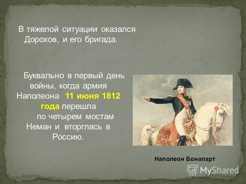 В тяжелой ситуации оказался Дорохов, и его бригада. Наполеон Бонапарт Буквально в первый день войны, когда армия Наполеона 11 июня 1812 года перешла по четырем мостам Неман и вторглась в Россию.