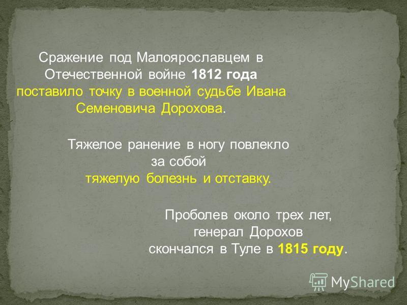 Сражение под Малоярославцем в Отечественной войне 1812 года поставило точку в военной судьбе Ивана Семеновича Дорохова. Тяжелое ранение в ногу повлекло за собой тяжелую болезнь и отставку. Проболев около трех лет, генерал Дорохов скончался в Туле в 1