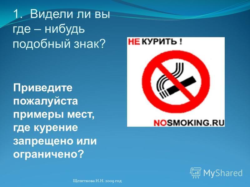 1. Видели ли вы где – нибудь подобный знак? Приведите пожалуйста примеры мест, где курение запрещено или ограничено? Щепеткова Н.Н. 2009 год