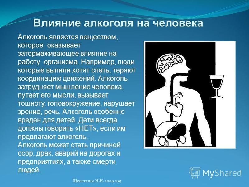 Влияние алкоголя на человека Алкоголь является веществом, которое оказывает затормаживающее влияние на работу организма. Например, люди которые выпили хотят спать, теряют координацию движений. Алкоголь затрудняет мышление человека, путает его мысли,