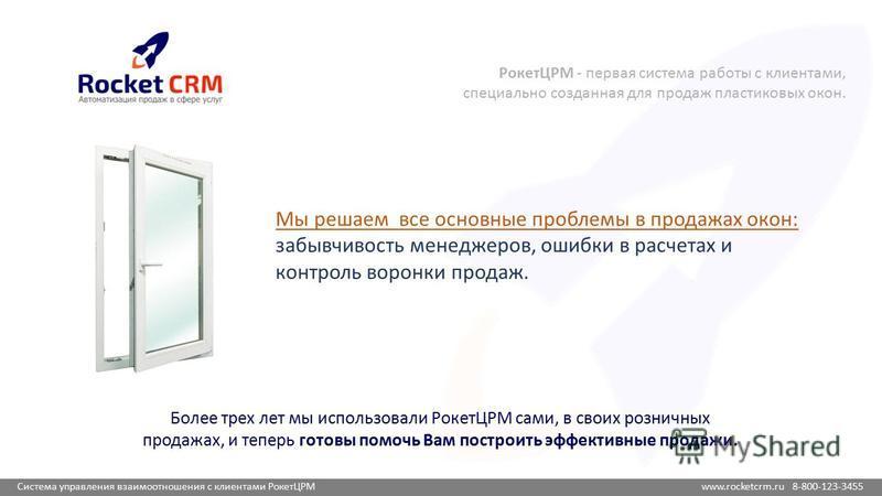Система управления взаимоотношения с клиентами РокетЦРМ www.rocketcrm.ru 8-800-123-3455 РокетЦРМ - первая система работы с клиентами, специально созданная для продаж пластиковых окон. Мы решаем все основные проблемы в продажах окон: забывчивость мене