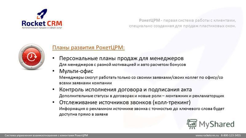 Система управления взаимоотношения с клиентами РокетЦРМ www.rocketcrm.ru 8-800-123-3455 Планы развития РокетЦРМ: Персональные планы продаж для менеджеров Для менеджеров с разной мотивацией и авто расчетом бонусов Мульти-офис Менеджеры смогут работать